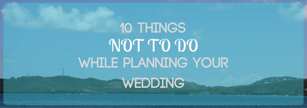 Things not to do while planning your wedding